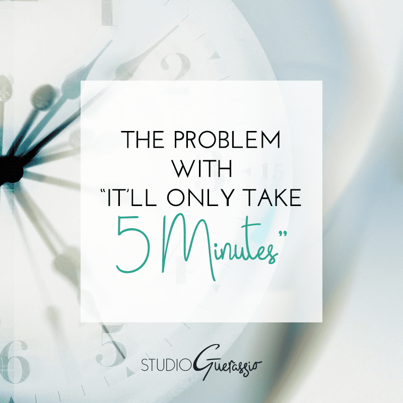 The Problem with 'It'll Only Take 5 Minutes'